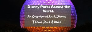 Disney Parks Around the World: An Overview of Each Disney Theme Park & More