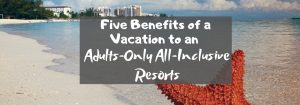 Five Benefits of a Vacation to an Adults-Only All-Inclusive Resorts