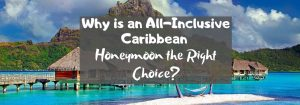 Why is an All-Inclusive Caribbean Honeymoon the Right Choice?