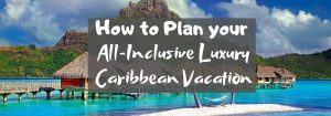 How to Plan your All-Inclusive Luxury Caribbean Vacation