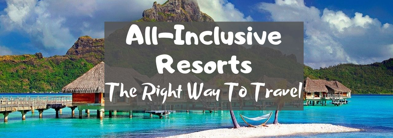 All-Inclusive Resorts: The Right Way To Travel