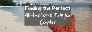 Finding the Perfect All-Inclusive Trip for Couples
