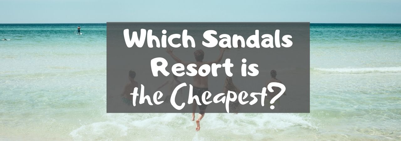 Which Sandals Resort is the Cheapest?