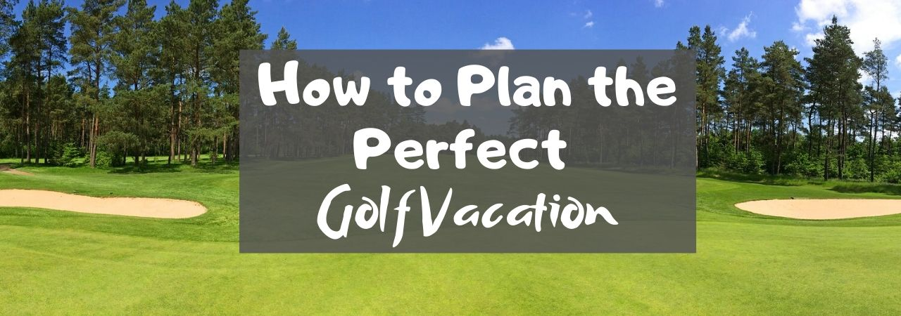 How to Plan the Perfect Golf Vacation