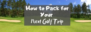 How to Pack for Your Next Golf Trip