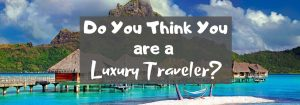 Do You Think You are a Luxury Traveler?