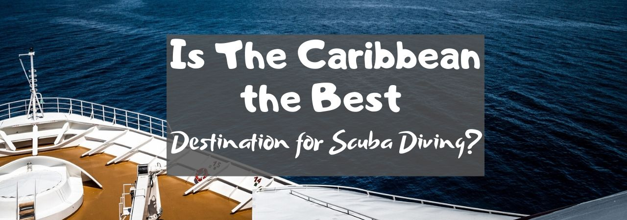 Is The Caribbean the Best Destination for Scuba Diving?