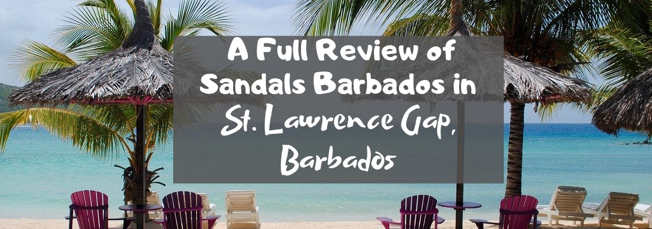 A Full Review of Sandals Barbados in St. Lawrence Gap, Barbados