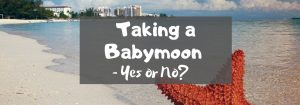 Taking a Babymoon – Yes or No?