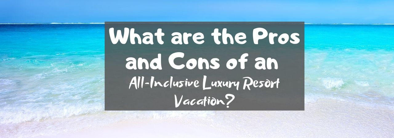 What are the Pros and Cons of an All-Inclusive Luxury Resort Vacation?