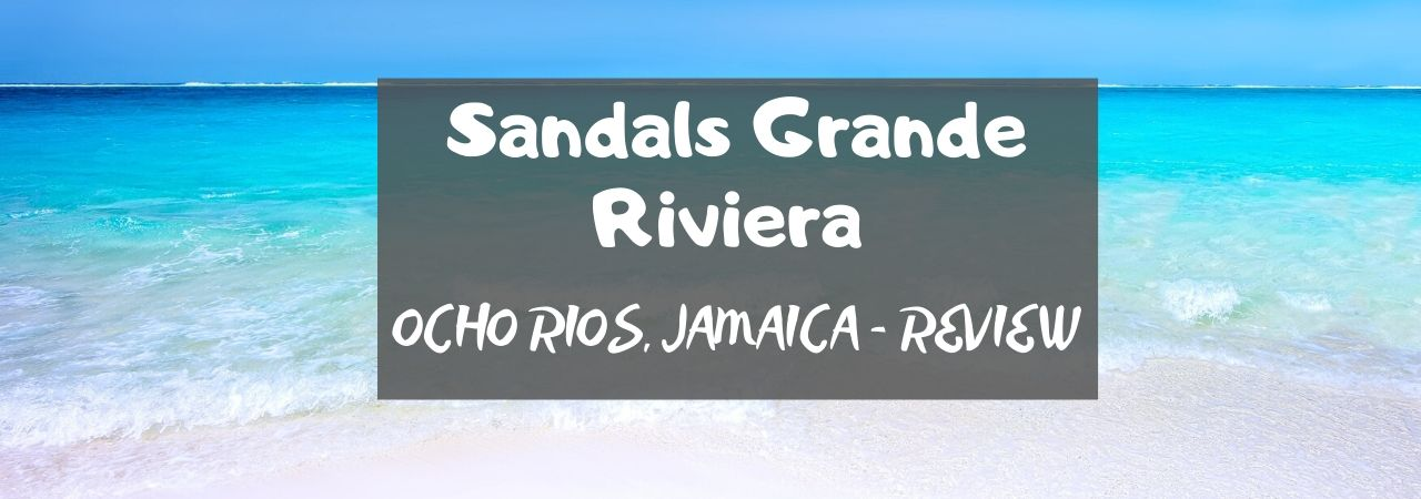 Sandals Grande Riviera OCHO RIOS, JAMAICA – REVIEW