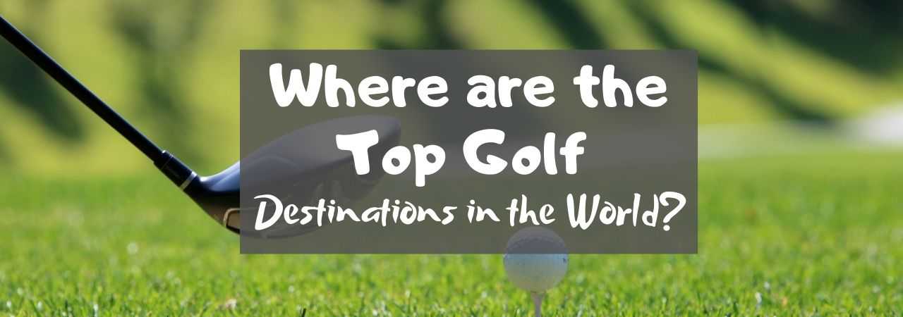 Where are the Top Golf Destinations in the World?